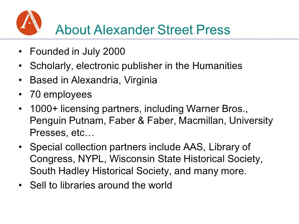 Founded in July 2000 Scholarly, electronic publisher in the Humanities Based in Alexandria, Virginia 70 employees 1000+ licensing partners, including Warner Bros., Penguin Putnam, Faber & Faber, Macmillan, University Presses, etc… Special collection partners include AAS, Library of Congress, NYPL, Wisconsin State Historical Society, South Hadley Historical Society, and many more.