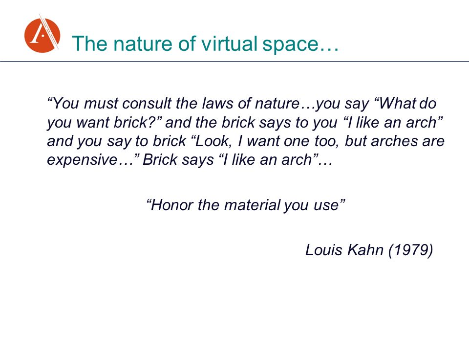 You must consult the laws of nature…you say What do you want brick? and the brick says to you I like an arch and you say to brick Look, I want one too