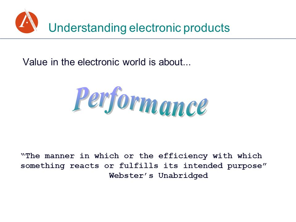 Value in the electronic world is about... Understanding electronic products The manner in which or the efficiency with which something reacts or fulfi
