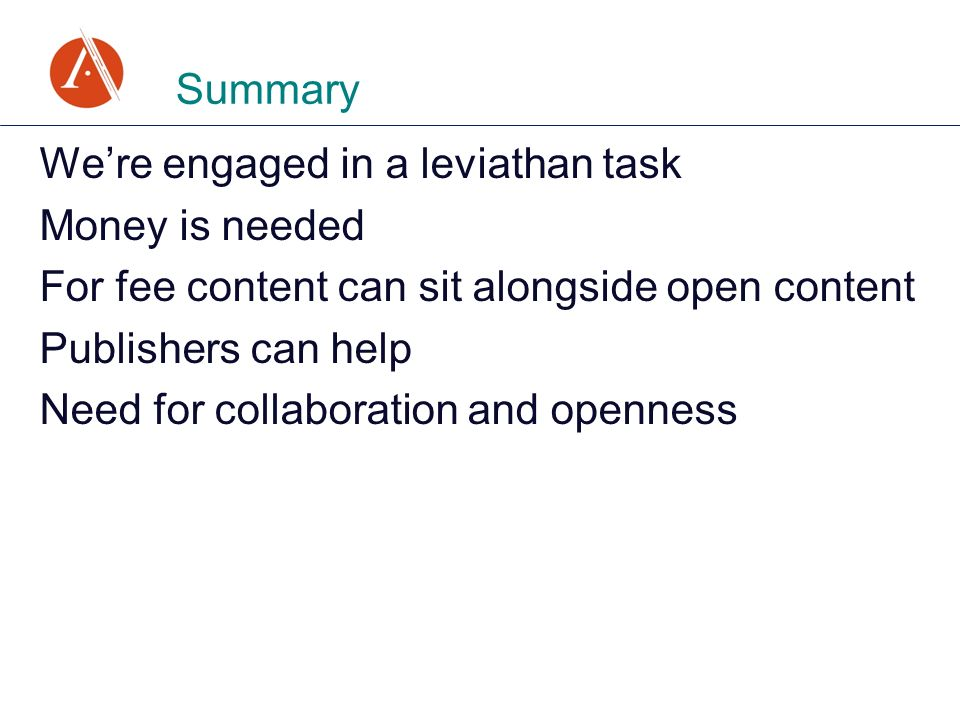 Were engaged in a leviathan task Money is needed For fee content can sit alongside open content Publishers can help Need for collaboration and opennes