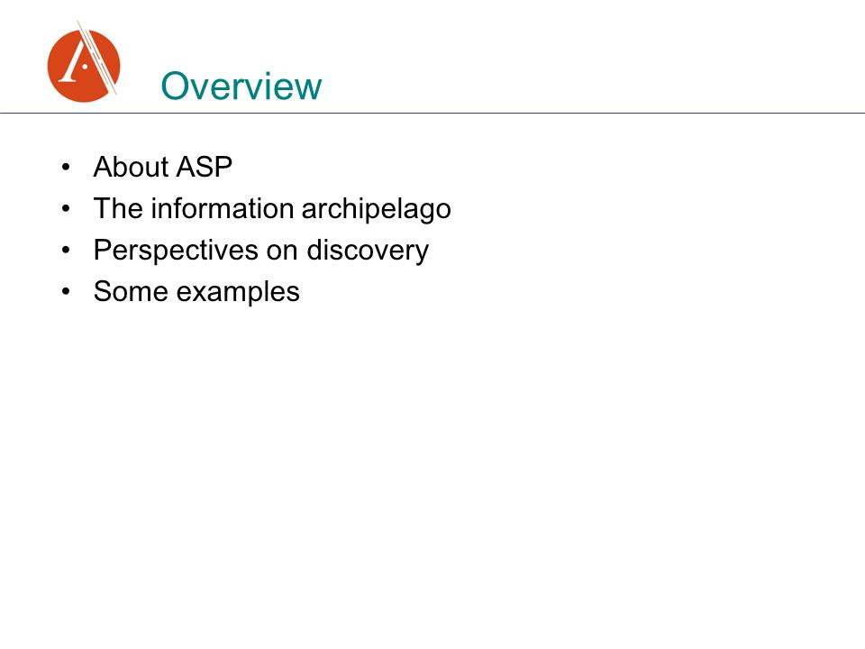 About ASP The information archipelago Perspectives on discovery Some examples Overview