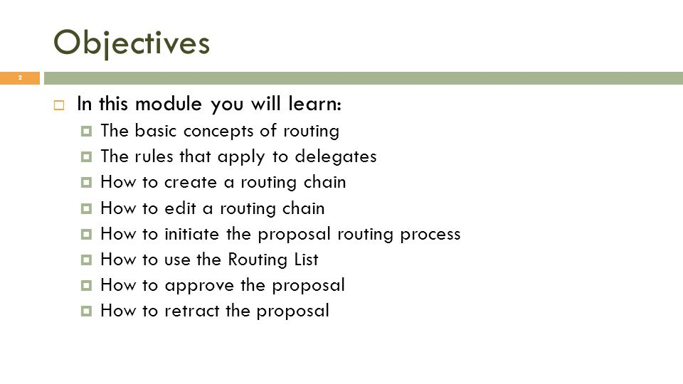 Objectives 2 In this module you will learn: The basic concepts of routing The rules that apply to delegates How to create a routing chain How to edit a routing chain How to initiate the proposal routing process How to use the Routing List How to approve the proposal How to retract the proposal