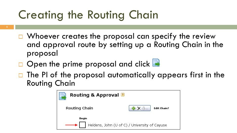 Creating the Routing Chain 5 Whoever creates the proposal can specify the review and approval route by setting up a Routing Chain in the proposal Open the prime proposal and click The PI of the proposal automatically appears first in the Routing Chain