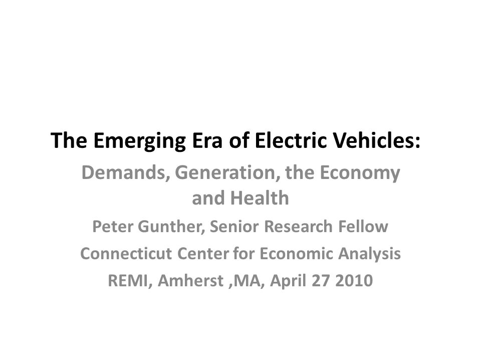 The Emerging Era of Electric Vehicles: Demands, Generation, the Economy and Health Peter Gunther, Senior Research Fellow Connecticut Center for Econom