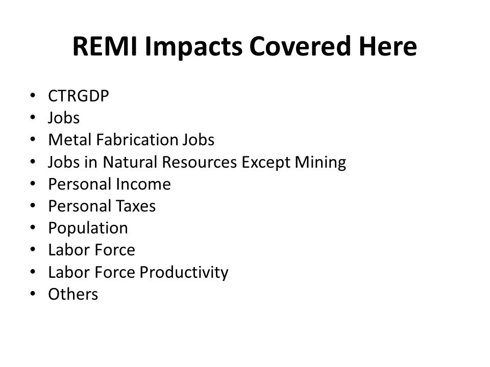 REMI Impacts Covered Here CTRGDP Jobs Metal Fabrication Jobs Jobs in Natural Resources Except Mining Personal Income Personal Taxes Population Labor F