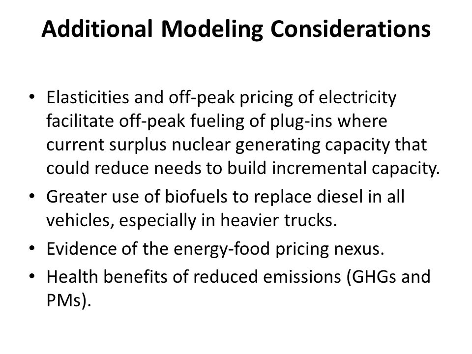 Additional Modeling Considerations Elasticities and off-peak pricing of electricity facilitate off-peak fueling of plug-ins where current surplus nuclear generating capacity that could reduce needs to build incremental capacity.