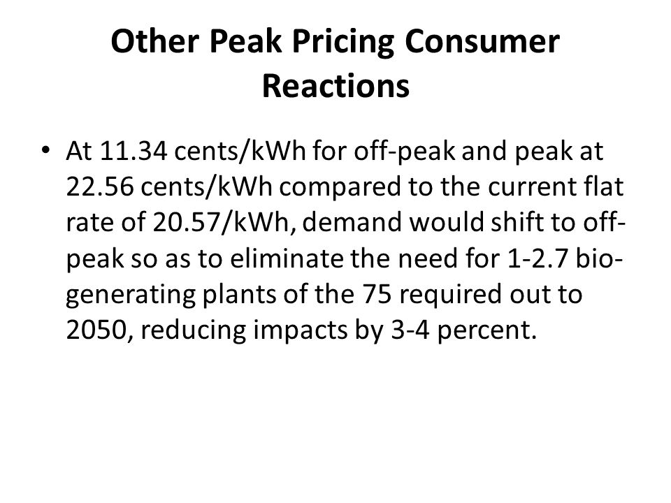 Other Peak Pricing Consumer Reactions At 11.34 cents/kWh for off-peak and peak at 22.56 cents/kWh compared to the current flat rate of 20.57/kWh, dema