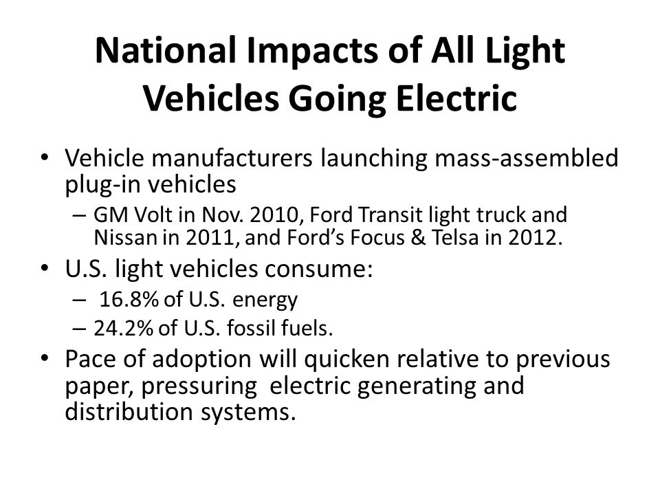 National Impacts of All Light Vehicles Going Electric Vehicle manufacturers launching mass-assembled plug-in vehicles – GM Volt in Nov.