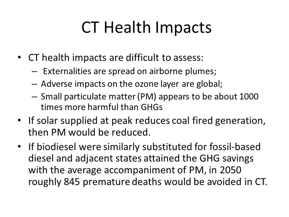 CT Health Impacts CT health impacts are difficult to assess: – Externalities are spread on airborne plumes; – Adverse impacts on the ozone layer are g