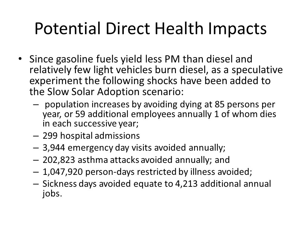 Potential Direct Health Impacts Since gasoline fuels yield less PM than diesel and relatively few light vehicles burn diesel, as a speculative experiment the following shocks have been added to the Slow Solar Adoption scenario: – population increases by avoiding dying at 85 persons per year, or 59 additional employees annually 1 of whom dies in each successive year; – 299 hospital admissions – 3,944 emergency day visits avoided annually; – 202,823 asthma attacks avoided annually; and – 1,047,920 person-days restricted by illness avoided; – Sickness days avoided equate to 4,213 additional annual jobs.