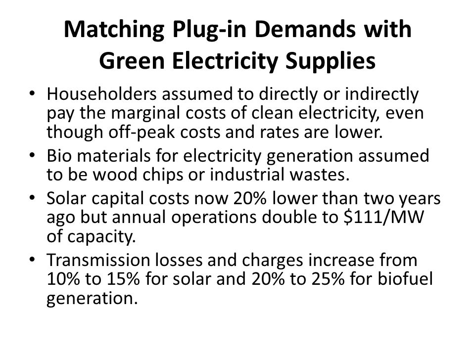 Matching Plug-in Demands with Green Electricity Supplies Householders assumed to directly or indirectly pay the marginal costs of clean electricity, even though off-peak costs and rates are lower.