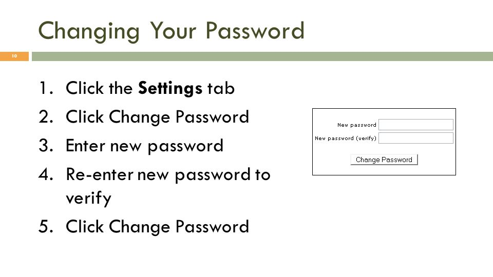 Changing Your Password 1.Click the Settings tab 2.Click Change Password 3.Enter new password 4.Re-enter new password to verify 5.Click Change Password 10