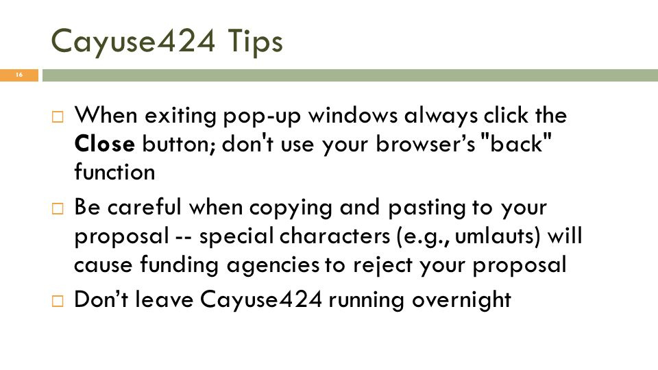 Cayuse424 Tips When exiting pop-up windows always click the Close button; don t use your browsers back function Be careful when copying and pasting to your proposal -- special characters (e.g., umlauts) will cause funding agencies to reject your proposal Dont leave Cayuse424 running overnight 16