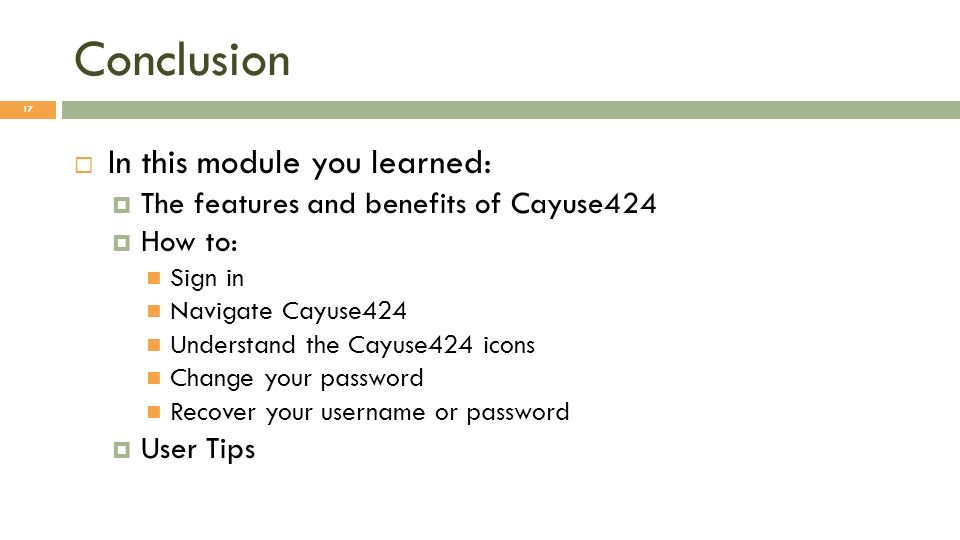 Conclusion In this module you learned: The features and benefits of Cayuse424 How to: Sign in Navigate Cayuse424 Understand the Cayuse424 icons Change your password Recover your username or password User Tips 17