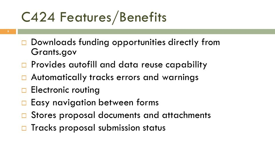 C424 Features/Benefits Downloads funding opportunities directly from Grants.gov Provides autofill and data reuse capability Automatically tracks errors and warnings Electronic routing Easy navigation between forms Stores proposal documents and attachments Tracks proposal submission status 3