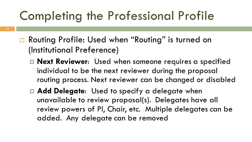 Completing the Professional Profile 13 Routing Profile: Used when Routing is turned on (Institutional Preference) Next Reviewer: Used when someone requires a specified individual to be the next reviewer during the proposal routing process.