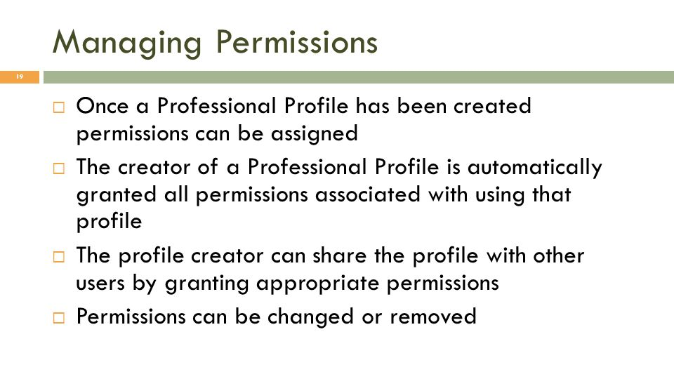 Managing Permissions 19 Once a Professional Profile has been created permissions can be assigned The creator of a Professional Profile is automatically granted all permissions associated with using that profile The profile creator can share the profile with other users by granting appropriate permissions Permissions can be changed or removed