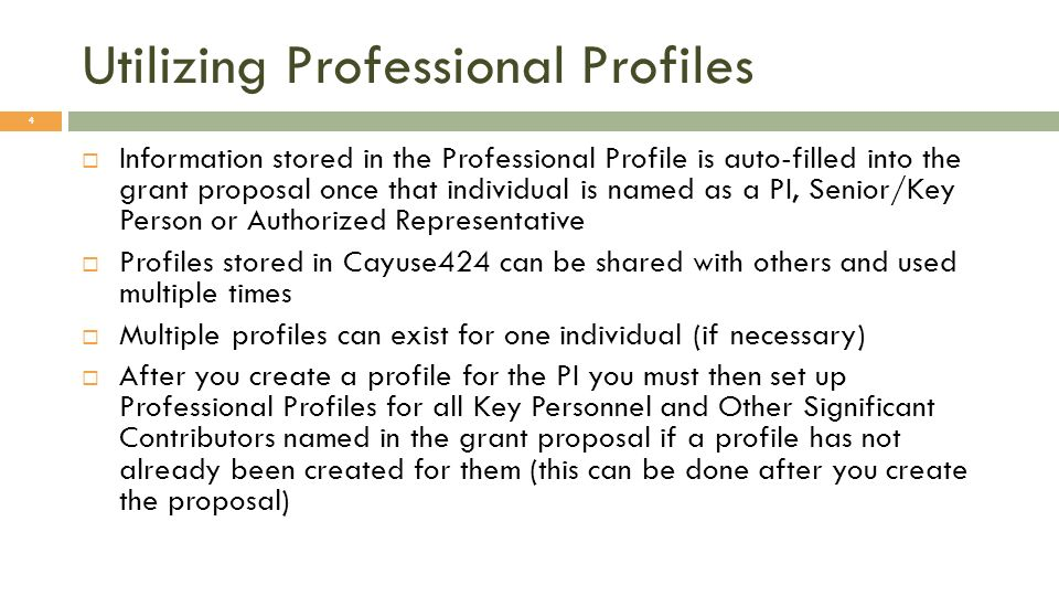 Utilizing Professional Profiles 4 Information stored in the Professional Profile is auto-filled into the grant proposal once that individual is named as a PI, Senior/Key Person or Authorized Representative Profiles stored in Cayuse424 can be shared with others and used multiple times Multiple profiles can exist for one individual (if necessary) After you create a profile for the PI you must then set up Professional Profiles for all Key Personnel and Other Significant Contributors named in the grant proposal if a profile has not already been created for them (this can be done after you create the proposal)