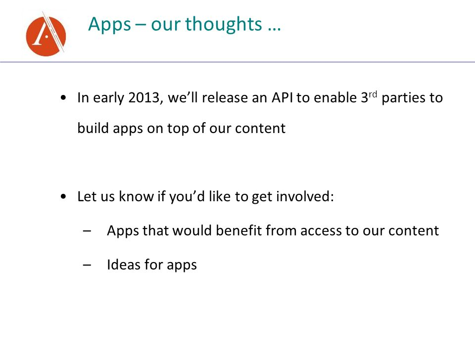 In early 2013, well release an API to enable 3 rd parties to build apps on top of our content Let us know if youd like to get involved: –Apps that wou