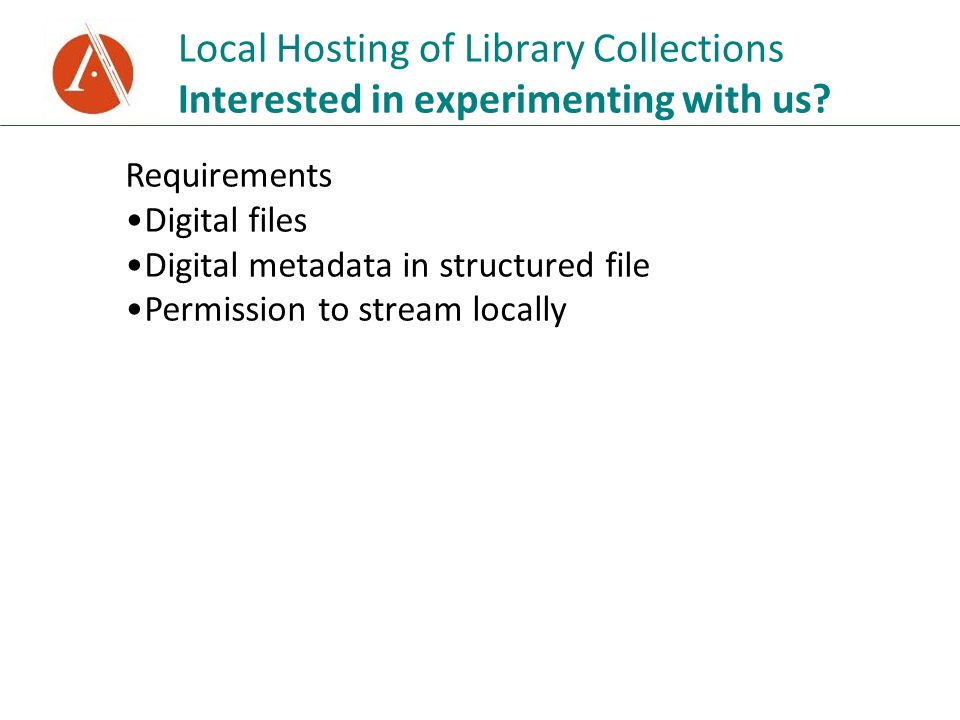 Local Hosting of Library Collections Interested in experimenting with us? Requirements Digital files Digital metadata in structured file Permission to