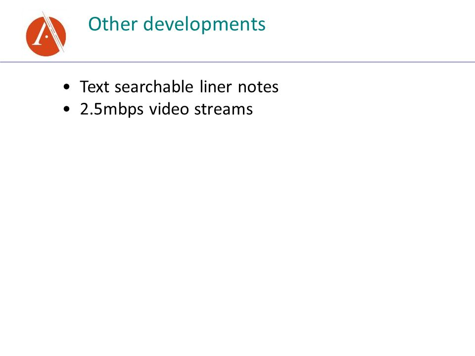Other developments Text searchable liner notes 2.5mbps video streams