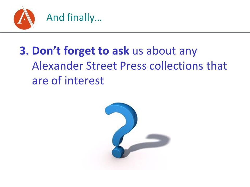 And finally… 3.Dont forget to ask us about any Alexander Street Press collections that are of interest