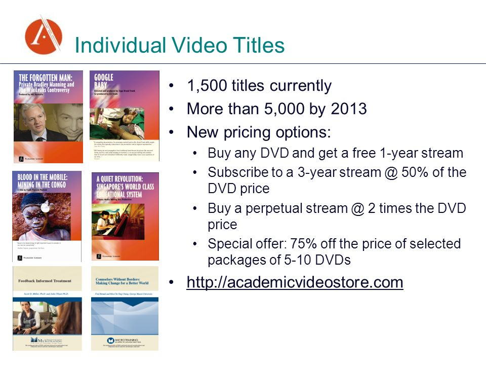 Individual Video Titles 1,500 titles currently More than 5,000 by 2013 New pricing options: Buy any DVD and get a free 1-year stream Subscribe to a 3-year 50% of the DVD price Buy a perpetual 2 times the DVD price Special offer: 75% off the price of selected packages of 5-10 DVDs