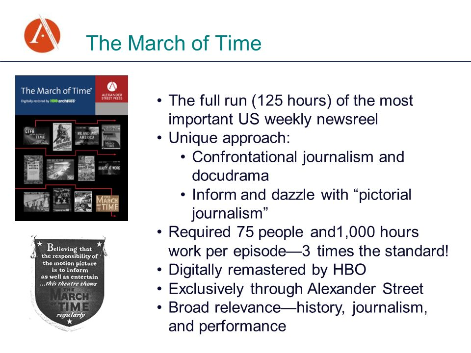 The March of Time The full run (125 hours) of the most important US weekly newsreel Unique approach: Confrontational journalism and docudrama Inform and dazzle with pictorial journalism Required 75 people and1,000 hours work per episode3 times the standard.