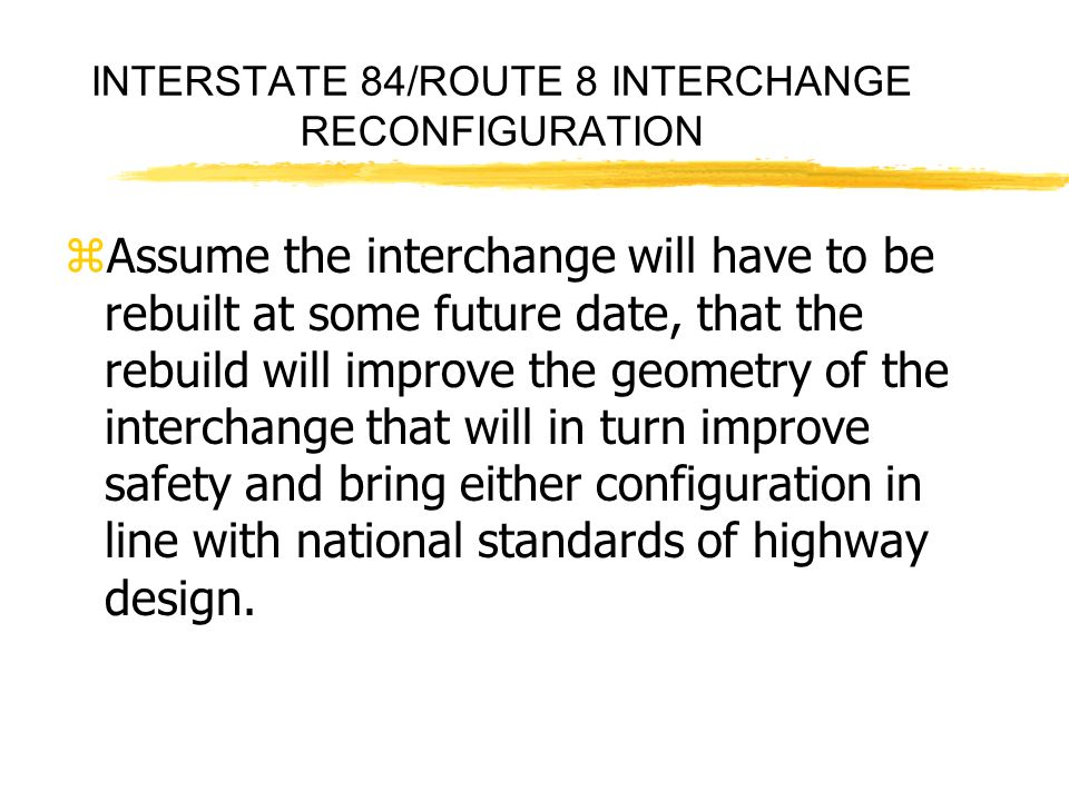 INTERSTATE 84/ROUTE 8 INTERCHANGE RECONFIGURATION zAssume the interchange will have to be rebuilt at some future date, that the rebuild will improve the geometry of the interchange that will in turn improve safety and bring either configuration in line with national standards of highway design.