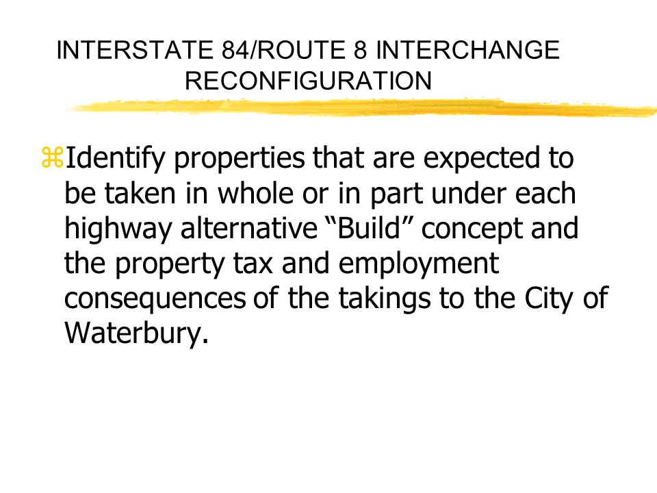 INTERSTATE 84/ROUTE 8 INTERCHANGE RECONFIGURATION zIdentify properties that are expected to be taken in whole or in part under each highway alternativ
