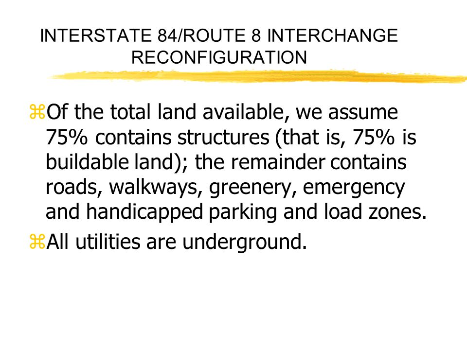 INTERSTATE 84/ROUTE 8 INTERCHANGE RECONFIGURATION zOf the total land available, we assume 75% contains structures (that is, 75% is buildable land); the remainder contains roads, walkways, greenery, emergency and handicapped parking and load zones.