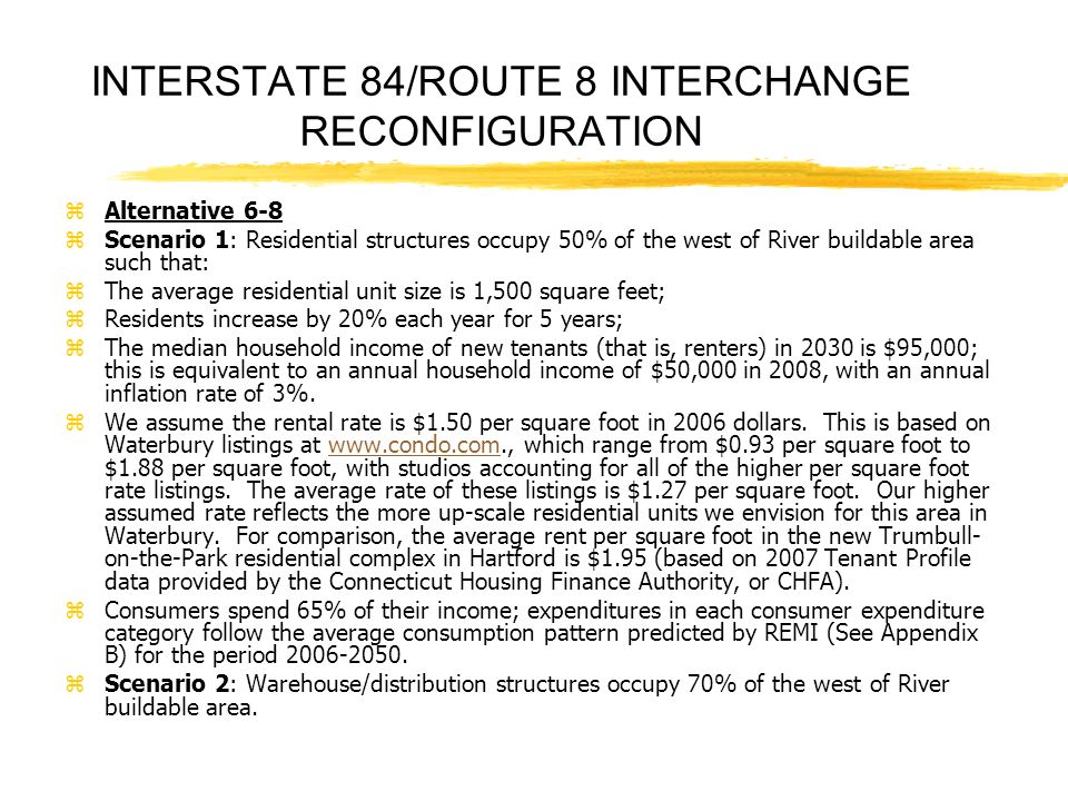 INTERSTATE 84/ROUTE 8 INTERCHANGE RECONFIGURATION zAlternative 6-8 zScenario 1: Residential structures occupy 50% of the west of River buildable area such that: zThe average residential unit size is 1,500 square feet; zResidents increase by 20% each year for 5 years; zThe median household income of new tenants (that is, renters) in 2030 is $95,000; this is equivalent to an annual household income of $50,000 in 2008, with an annual inflation rate of 3%.