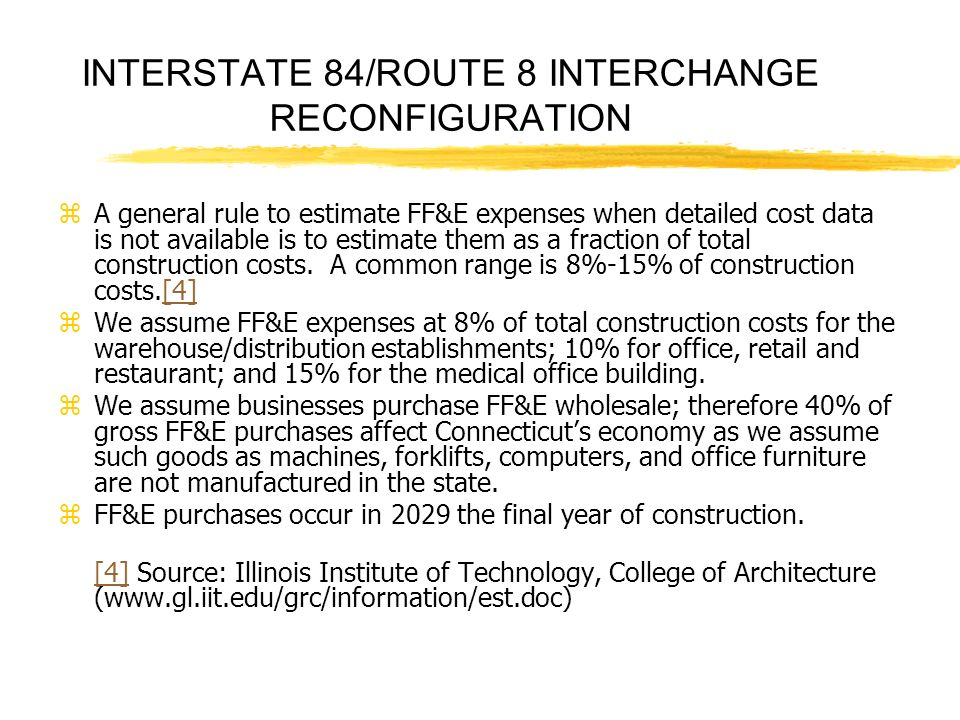 INTERSTATE 84/ROUTE 8 INTERCHANGE RECONFIGURATION zA general rule to estimate FF&E expenses when detailed cost data is not available is to estimate them as a fraction of total construction costs.