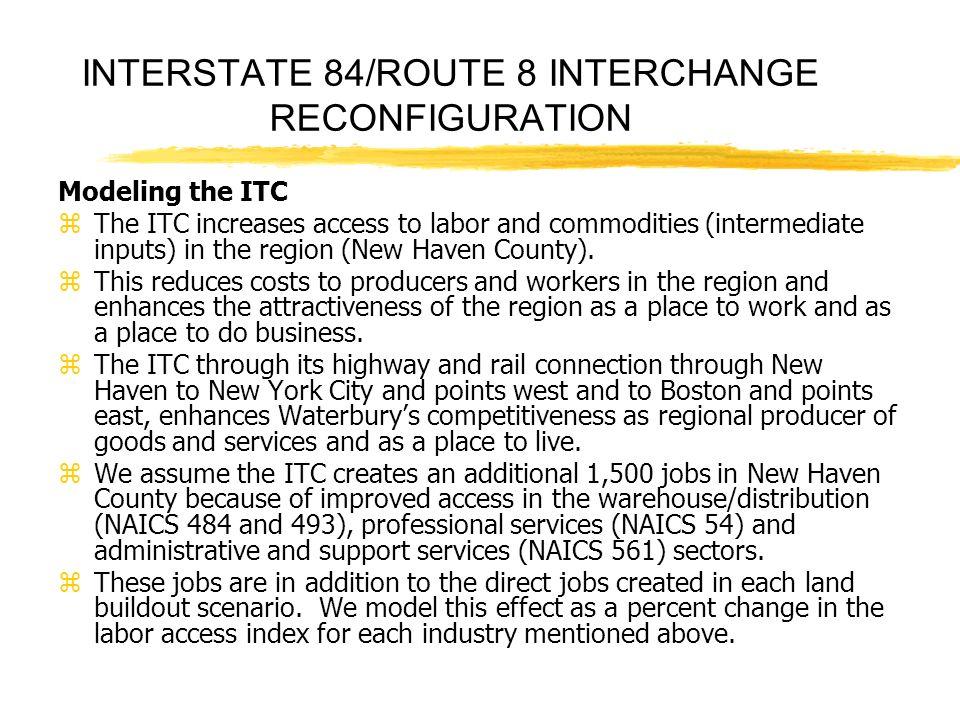 INTERSTATE 84/ROUTE 8 INTERCHANGE RECONFIGURATION Modeling the ITC zThe ITC increases access to labor and commodities (intermediate inputs) in the region (New Haven County).