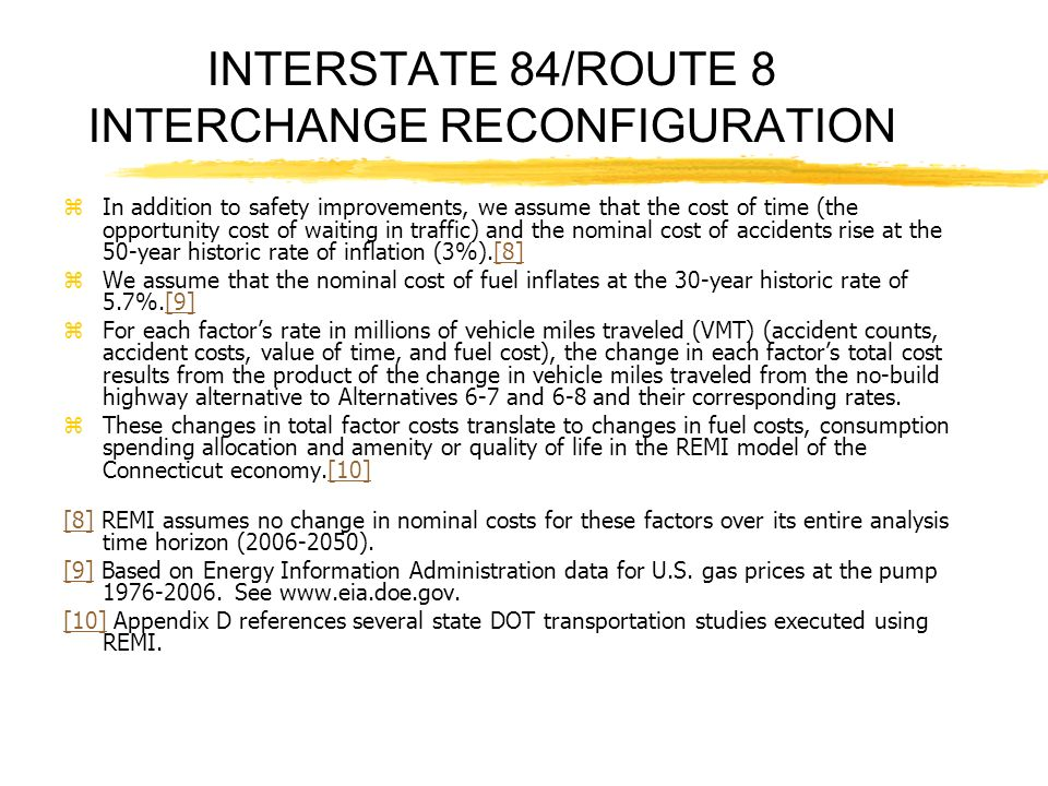 INTERSTATE 84/ROUTE 8 INTERCHANGE RECONFIGURATION zIn addition to safety improvements, we assume that the cost of time (the opportunity cost of waiting in traffic) and the nominal cost of accidents rise at the 50-year historic rate of inflation (3%).[8][8] zWe assume that the nominal cost of fuel inflates at the 30-year historic rate of 5.7%.[9][9] zFor each factors rate in millions of vehicle miles traveled (VMT) (accident counts, accident costs, value of time, and fuel cost), the change in each factors total cost results from the product of the change in vehicle miles traveled from the no-build highway alternative to Alternatives 6-7 and 6-8 and their corresponding rates.