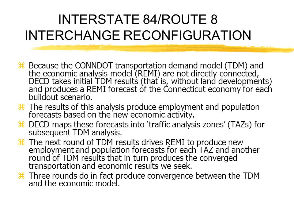 zBecause the CONNDOT transportation demand model (TDM) and the economic analysis model (REMI) are not directly connected, DECD takes initial TDM results (that is, without land developments) and produces a REMI forecast of the Connecticut economy for each buildout scenario.