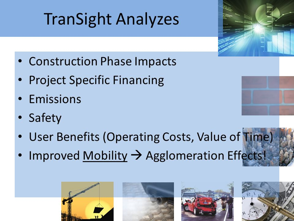 TranSight Analyzes Construction Phase Impacts Project Specific Financing Emissions Safety User Benefits (Operating Costs, Value of Time) Improved Mobility Agglomeration Effects!