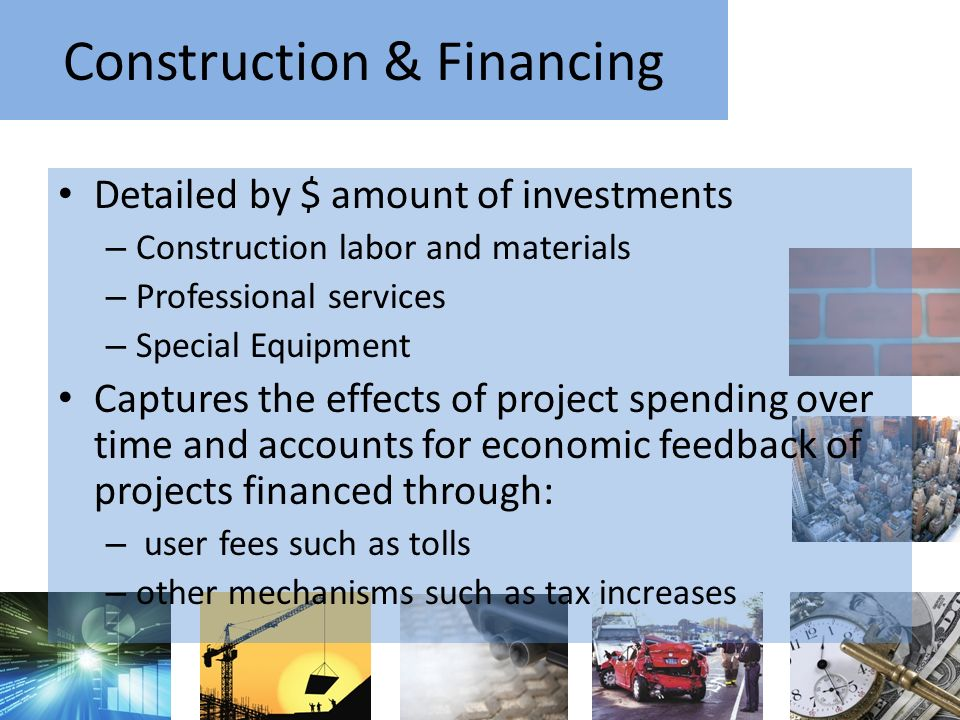 Construction & Financing Detailed by $ amount of investments – Construction labor and materials – Professional services – Special Equipment Captures the effects of project spending over time and accounts for economic feedback of projects financed through: – user fees such as tolls – other mechanisms such as tax increases