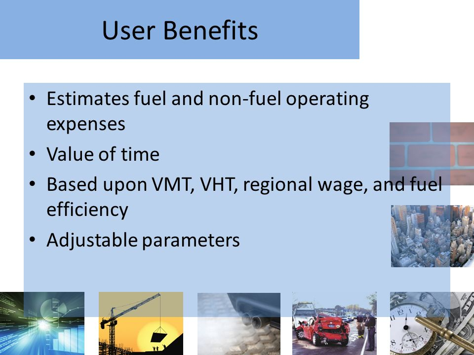 User Benefits Estimates fuel and non-fuel operating expenses Value of time Based upon VMT, VHT, regional wage, and fuel efficiency Adjustable parameters