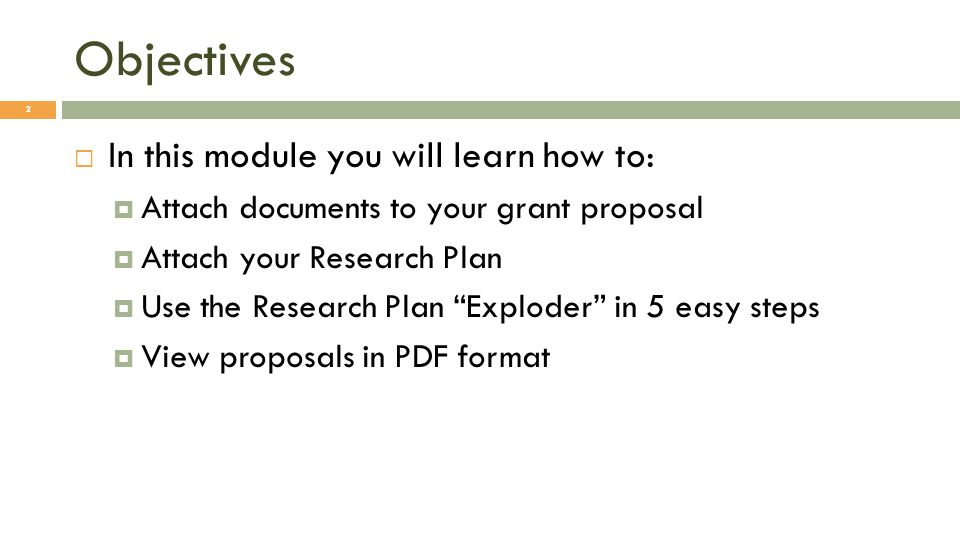 Objectives 2 In this module you will learn how to: Attach documents to your grant proposal Attach your Research Plan Use the Research Plan Exploder in 5 easy steps View proposals in PDF format