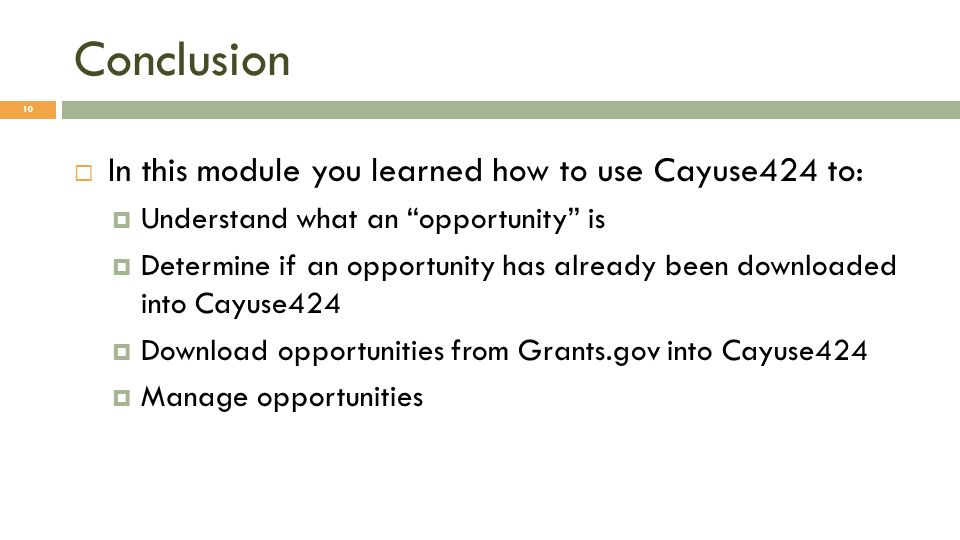 Conclusion In this module you learned how to use Cayuse424 to: Understand what an opportunity is Determine if an opportunity has already been downloaded into Cayuse424 Download opportunities from Grants.gov into Cayuse424 Manage opportunities 10