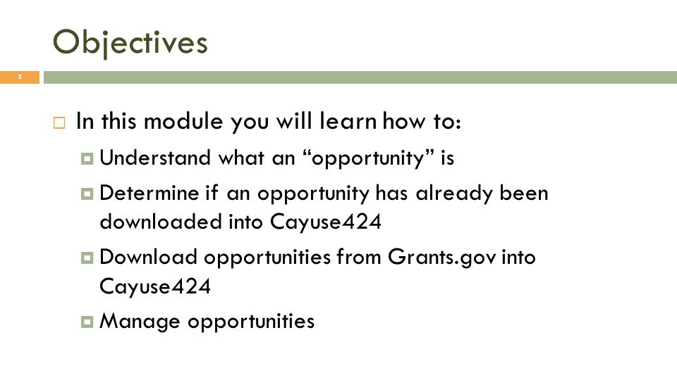 Objectives In this module you will learn how to: Understand what an opportunity is Determine if an opportunity has already been downloaded into Cayuse424 Download opportunities from Grants.gov into Cayuse424 Manage opportunities 2