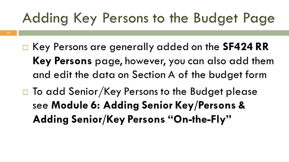 Adding Key Persons to the Budget Page 12 Key Persons are generally added on the SF424 RR Key Persons page, however, you can also add them and edit the