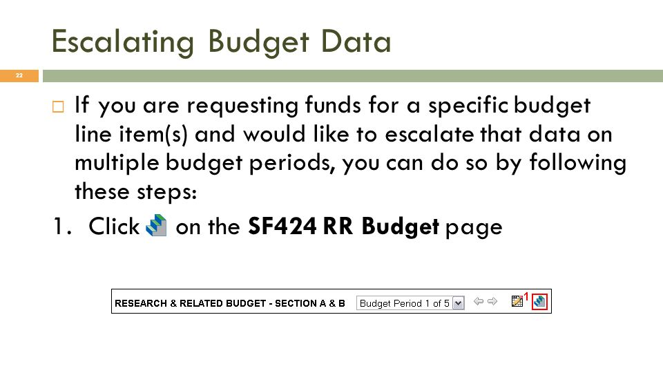 Escalating Budget Data 22 If you are requesting funds for a specific budget line item(s) and would like to escalate that data on multiple budget perio