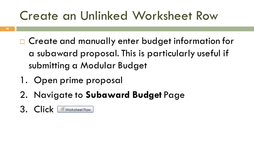 Create an Unlinked Worksheet Row 29 Create and manually enter budget information for a subaward proposal. This is particularly useful if submitting a