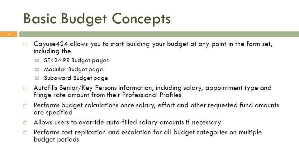 Basic Budget Concepts 3 Cayuse424 allows you to start building your budget at any point in the form set, including the: SF424 RR Budget pages Modular