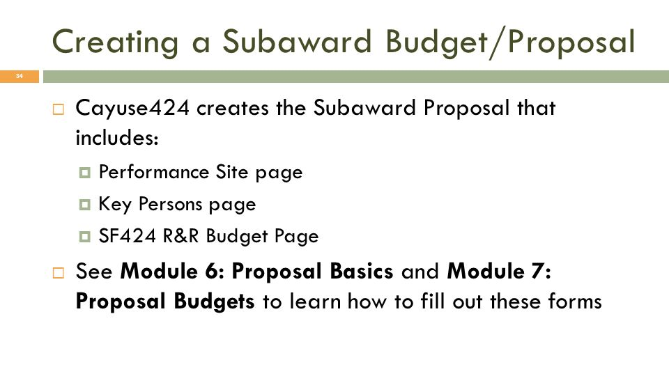 Creating a Subaward Budget/Proposal 34 Cayuse424 creates the Subaward Proposal that includes: Performance Site page Key Persons page SF424 R&R Budget