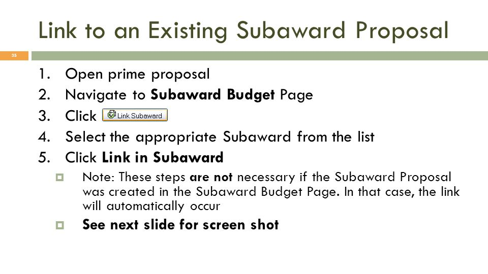 Link to an Existing Subaward Proposal 35 1.Open prime proposal 2.Navigate to Subaward Budget Page 3.Click 4.Select the appropriate Subaward from the l