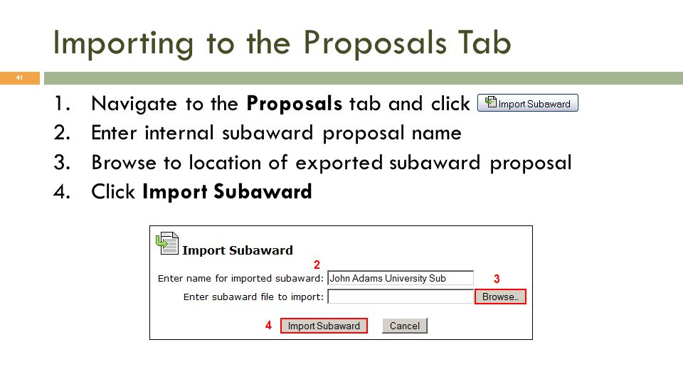 Importing to the Proposals Tab 41 1.Navigate to the Proposals tab and click 2.Enter internal subaward proposal name 3.Browse to location of exported s
