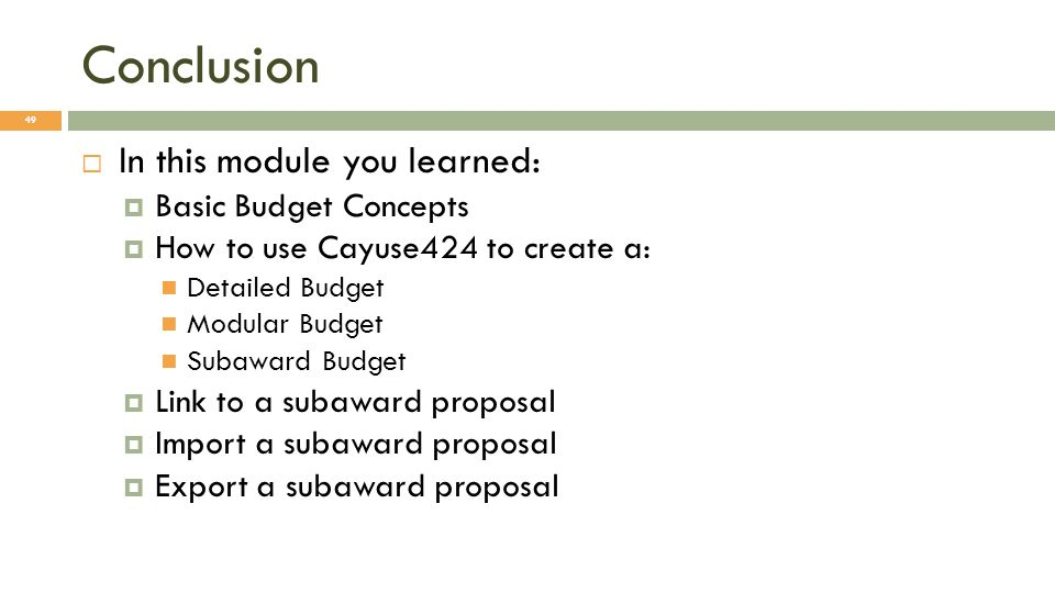 Conclusion 49 In this module you learned: Basic Budget Concepts How to use Cayuse424 to create a: Detailed Budget Modular Budget Subaward Budget Link